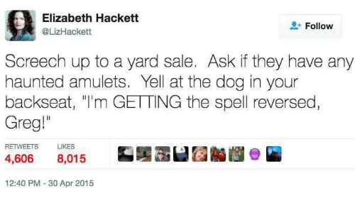 """elizabeth: Elizabeth Hackett  @LizHackett  + Follow  Screech up to a yard sale. Ask if they have any  haunted amulets. Yell at the dog in your  backseat, """"I'm GETTING the spell reversed  Greg""""  RETWEETS  LIKES  4,606 8,015  12:40 PM 30 Apr 2015"""