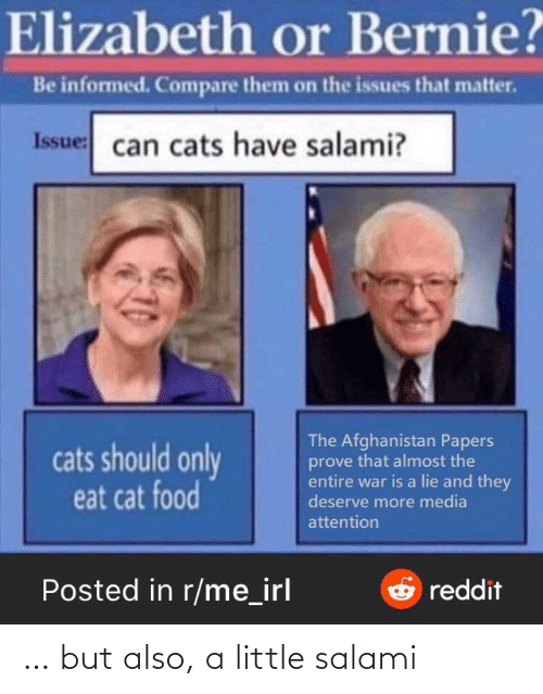 issues: Elizabeth or Bernie?  Be informed. Compare them on the issues that matter.  Issue: can cats have salami?  The Afghanistan Papers  prove that almost the  entire war is a lie and they  deserve more media  cats should only  eat cat food  attention  Posted in r/me_irl  Oreddit … but also, a little salami