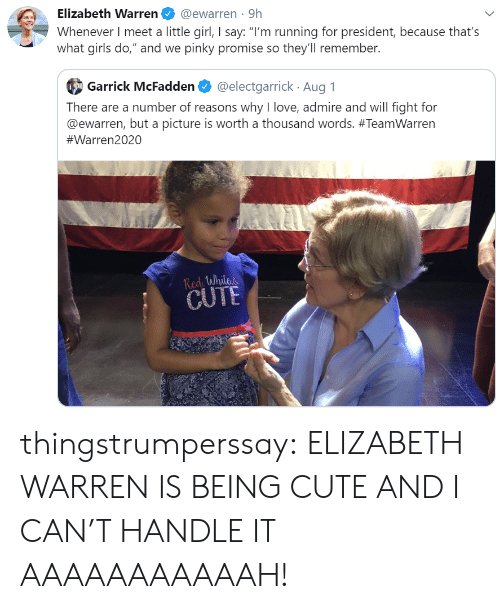 "Cute, Elizabeth Warren, and Girls: Elizabeth Warren  @ewarren 9h  Whenever I meet a little girl, I say: ""I'm running for president, because that's  what girls do,"" and we pinky promise so they'll remember.  @electgarrick Aug 1  Garrick McFadden  There are a number of reasons why I love, admire and will fight for  @ewarren, but a picture is worth a thousand words. #TeamWarren  #Warren2020  Redi While  CUTE thingstrumperssay: ELIZABETH WARREN IS BEING CUTE AND I CAN'T HANDLE IT AAAAAAAAAAAH!"