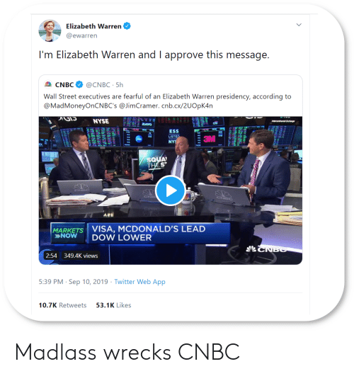 Nyse: Elizabeth Warren  @ewarren  I'm Elizabeth Warren and I approve this message.  @CNBC 5h  CNBC  Wall Street executives are fearful of an Elizabeth Warren presidency, according to  @MadMoneyOnCNBC's @JimCramer. cnb.cx/2UOpK4n  NYSE  intere nalEt  Ora  ESS  LISTED  NYS  SQUA  THES  CNEC  CNEC  ABE  MARKETS VISA, MCDONALD'S LEAD  »NOW  DOW LOWER  CNBC  2:54 349.4K views  5:39 PM Sep 10, 2019 Twitter Web App  10.7K Retweets  53.1K Likes  tp Madlass wrecks CNBC