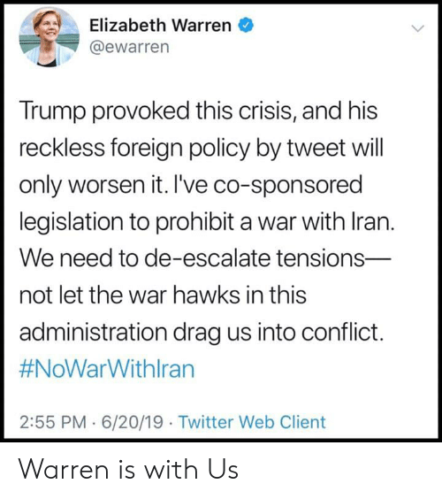 Elizabeth Warren, Twitter, and Hawks: Elizabeth Warren  @ewarren  Trump provoked this crisis, and his  reckless foreign policy by tweet will  only worsen it. I've co-sponsored  legislation to prohibit a war with Iran.  We need to de-escalate tensions-  not let the war hawks in this  administration drag us into conflict.  #NoWarWithlran  2:55 PM 6/20/19 Twitter Web Client Warren is with Us