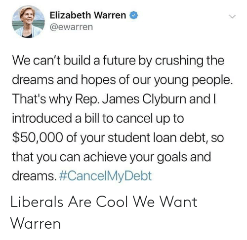 Elizabeth Warren, Future, and Goals: Elizabeth Warren  @ewarren  We can't build a future by crushing the  dreams and hopes of our young people.  That's why Rep. James Clyburn and I  introduced a bill to cancel up to  $50,000 of your student loan debt, so  that you can achieve your goals and  dreams. Liberals Are Cool We Want Warren