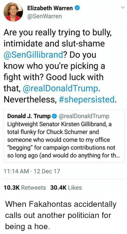 "Elizabeth Warren, Hoe, and Memes: Elizabeth Warren  @SenWarren  Are you really trying to bully,  intimidate and slut-shame  @SenGillibrand? Do you  know who you're picking a  fight with? Good luck with  that, @realDonaldTrump.  Nevertheless, #shepersisted.  Donald J. Trump@realDonaldTrump  Lightweight Senator Kirsten Gillibrand, a  total flunky for Chuck Schumer and  someone who would come to my office  ""begging"" for campaign contributions not  so long ago (and would do anything for th...  11:14 AM 12 Dec 17  10.3K Retweets 30.4K Likes When Fakahontas accidentally calls out another politician for being a hoe."