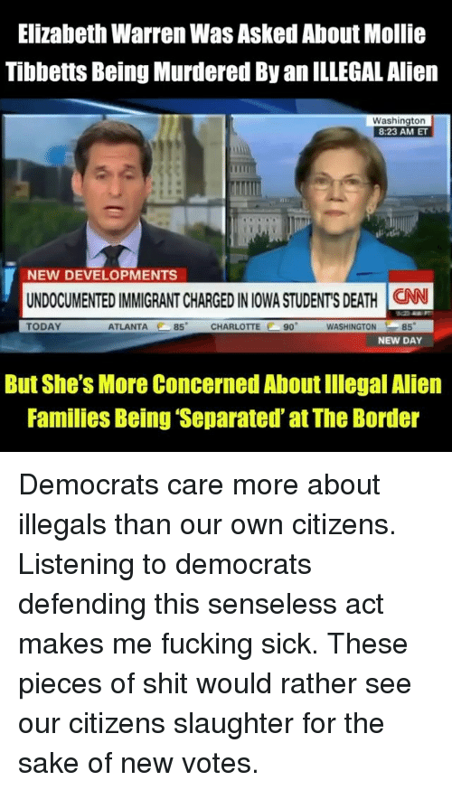 Elizabeth Warren: Elizabeth Warren Was Asked About Mollie  Tibbetts Being Murdered By an ILLEGAL Alien  Washington  8:23 AM ET  NEW DEVELOPMENTS  UNDOCUMENTED IMMIGRANT CHARGED IN IOWA STUDENT'S DEATH İCAN  TODAY  ATLANTA 85 CHARLOTTE 90  WASHINGTON85  NEW DAY  But She's More Concerned About Illegal Alien  Families Being 'Separated' at The Border Democrats care more about illegals than our own citizens. Listening to democrats defending this senseless act makes me fucking sick. These pieces of shit would rather see our citizens slaughter for the sake of new votes.