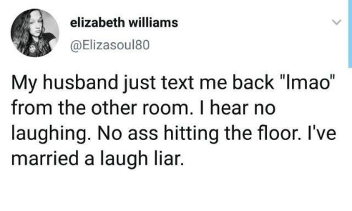 """Text Me Back: elizabeth williams  @Elizasoul80  My husband just text me back """"Imao""""  from the other room. I hear no  laughing. No ass hitting the floor. I've  married a laugh liar."""