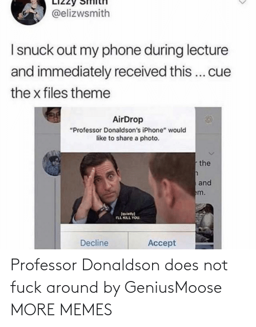 "accept: @elizwsmith  I snuck out my phone during lecture  and immediately received this... cue  the x files theme  AirDrop  ""Professor Donaldson's iPhone"" would  like to share a photo.  the  and  em.  (quiety)  FLL KILL YOU.  Decline  Accept Professor Donaldson does not fuck around by GeniusMoose MORE MEMES"