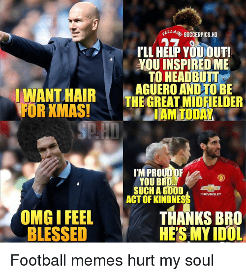 Football Memes: ELLA SOCCERPICS.HD  PLL HELP YOUOUT!  YOU INSPIRED ME  TO HEADBUT  THEGREATİİLDFIELDER  IAM TODAY  IWANT HAIR  FOR KMAS!  THE GREAT MIDFIELDER  YOU BRD  SUCH A GOOD  ACT OF KINDNESS  CHEVROLET  OMG I FEEL  BLESSED  THANKS BRO  HE'S MY IDOL