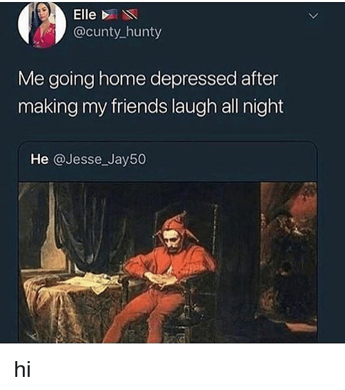Friends, Memes, and Home: Elle D  @cunty hunty  Me going home depressed after  making my friends laugh all night  He @Jesse Jay50 hi