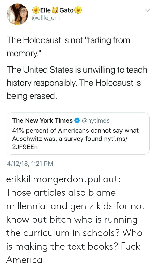 "America, Bitch, and Books: ElleGato  @ellle_enm  The Holocaust is not ""fading from  memory""  The United States is unwilling to teach  history responsibly. The Holocaust is  being erased  The New York Times@nytimes  41% percent of Americans cannot say what  Auschwitz was, a survey found nyti.ms/  2JF9EEn  4/12/18, 1:21 PM erikkillmongerdontpullout: Those articles also blame millennial and gen z kids for not know but bitch who is running the curriculum in schools? Who is making the text books?  Fuck America"