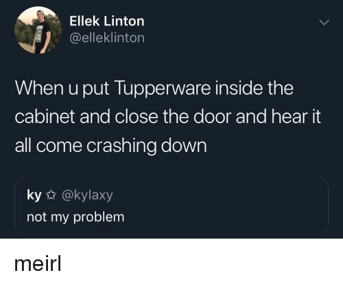 Tupperware, MeIRL, and Down: Ellek Linton  @elleklinton  When u put Tupperware inside the  cabinet and close the door and hear it  all come crashing down  ky @kylaxy  not my problem meirl