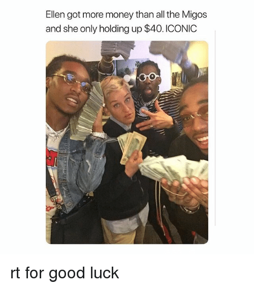 Migos, Money, and Ellen: Ellen got more money than all the Migos  and she only holding up $40. ICONIC rt for good luck