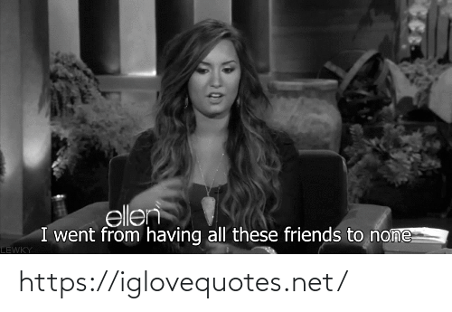 All These: ellen  I went from having all these friends to none  LEWKY https://iglovequotes.net/