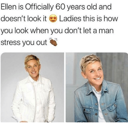 Ellen, Old, and How: Ellen is Officially 60 years old and  doesn't look it Ladies this is how  you look when you don't let a man  stress you out
