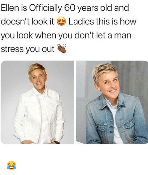 Memes, Ellen, and Old: Ellen is Officially 60 years old and  doesn't look it Ladies this is how  you look when you don't let a man  stress you out 😂