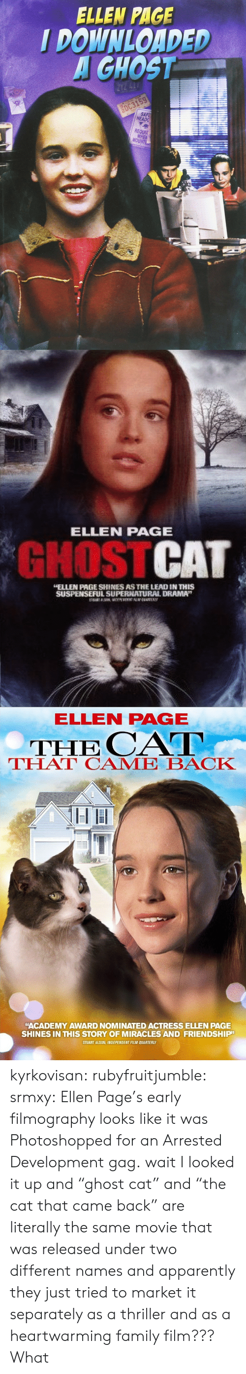 "came back: ELLEN PAGE  I DOWNLOADED  GHOST  HEADG  REQUA  MO   ELLEN PAGE  GHOSTCAT  ELLEN PAGE SHINES AS THE LEAD IN THIS  SUSPENSEFUL SUPERNATUURAL DRAMA""   ELLEN PAGE  THE CAT  THAT CAME BACK  ""ACADEMY AWARD NOMINATED ACTRESS ELLEN PAGE  SHINES IN THIS STORY OF MIRACLES AND FRIENDSHIP  STUART ALSON, INDEPENDENT FILM QUARTERLY kyrkovisan:  rubyfruitjumble:   srmxy:  Ellen Page's early filmography looks like it was Photoshopped for an Arrested Development gag.  wait I looked it up and ""ghost cat"" and ""the cat that came back"" are literally the same movie that was released under two different names and apparently they just tried to market it separately as a thriller and as a heartwarming family film???   What"