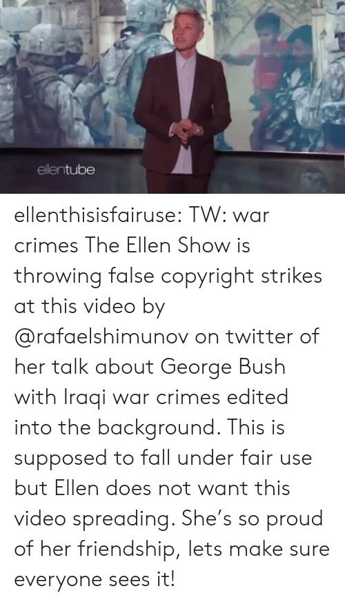 Does Not Want: ellentube ellenthisisfairuse: TW: war crimes The Ellen Show is throwing false copyright strikes at this video by   @rafaelshimunov  on twitter of her talk about George Bush with Iraqi war crimes edited into the background. This is supposed to fall under fair use but Ellen does not want this video spreading. She's so proud of her friendship, lets make sure everyone sees it!