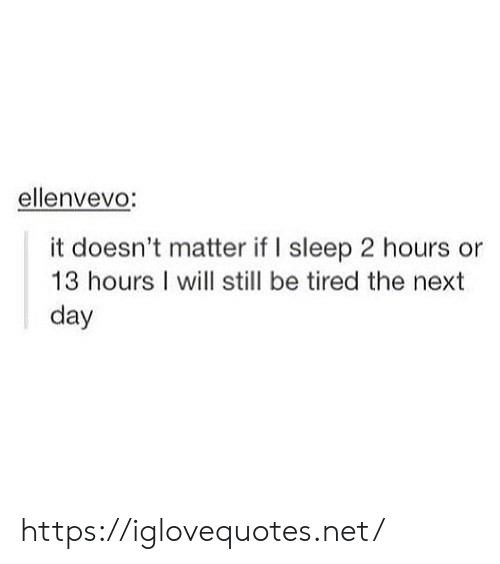 Sleep, Net, and Next: ellenvevo:  it doesn't matter if I sleep 2 hours or  13 hours I will still be tired the next  day https://iglovequotes.net/