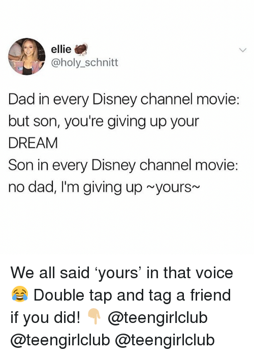 Dad, Disney, and Disney Channel: ellie  @holy_schnitt  Dad in every Disney channel movie:  but son, you're giving up your  DREAM  Son in every Disney channel movie:  no dad, I'm giving up yours We all said 'yours' in that voice 😂 Double tap and tag a friend if you did! 👇🏼 @teengirlclub @teengirlclub @teengirlclub