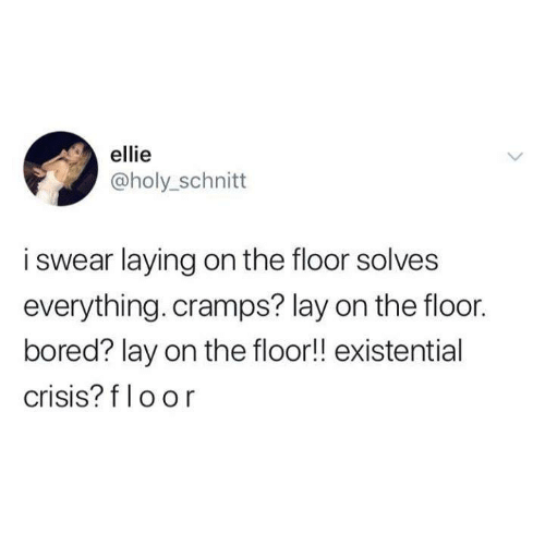 Cramps: ellie  @holy_schnitt  i swear laying on the floor solves  everything. cramps? lay on the floor.  bored? lay on the floor!! existential  crisis? f loor