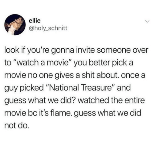 "Gives A Shit: ellie  @holy_schnitt  look if you're gonna invite someone over  to ""watch a movie"" you better pick a  movie no one gives a shit about. once a  guy picked ""National Treasure"" and  guess what we did? watched the entire  movie bc it's flame. guess what we did  not do."