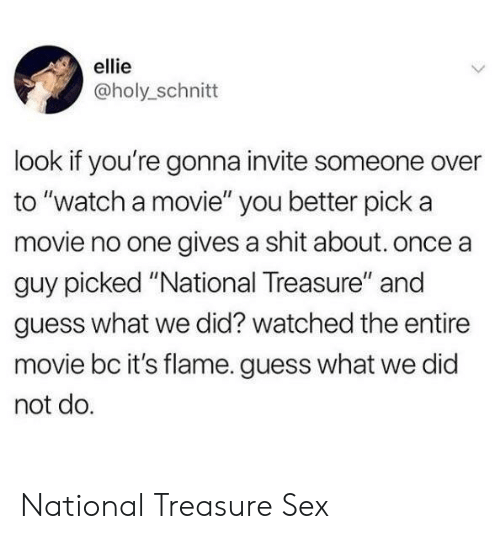 "Gives A Shit: ellie  @holy_schnitt  look if you're gonna invite someone over  to ""watch a movie"" you better pick a  movie no one gives a shit about. once a  guy picked ""National Treasure"" and  guess what we did? watched the entire  movie bc it's flame. guess what we did  not do. National Treasure  Sex"