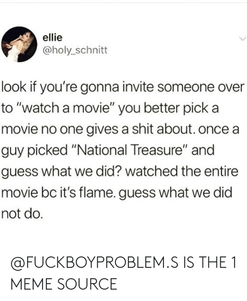"Gives A Shit: ellie  @holy_schnitt  look if you're gonna invite someone over  to ""watch a movie"" you better pick a  movie no one gives a shit about. once a  guy picked ""National Treasure"" and  guess what we did? watched the entire  movie bc it's flame. guess what we did  not do @FUCKBOYPROBLEM.S IS THE 1 MEME SOURCE"