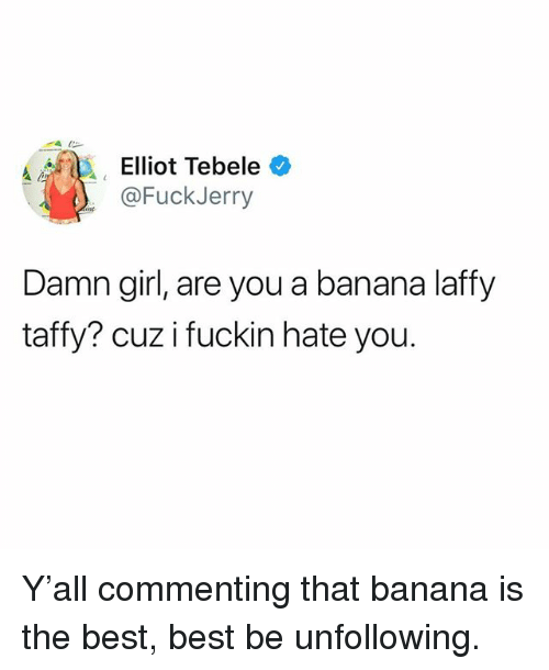 Funny, Banana, and Best: Elliot Tebele *  @FuckJerry  Damn girl, are you a banana laffy  taffy? cuz i fuckin hate you. Y'all commenting that banana is the best, best be unfollowing.