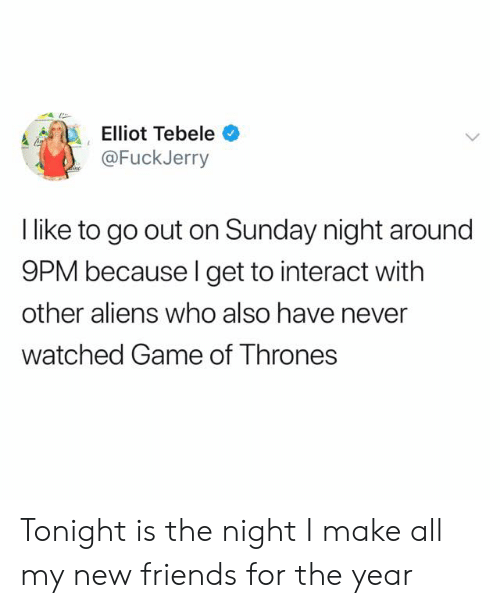 Friends, Game of Thrones, and Aliens: Elliot Tebele  @FuckJerry  l like to go out on Sunday night around  9PM because l get to interact with  other aliens who also have never  watched Game of Thrones Tonight is the night I make all my new friends for the year
