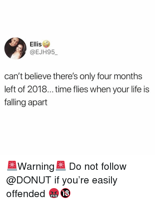 Life Is Falling Apart: Ellis  @EJH95_  can't believe there's only four months  left of 2018... time flies when your life is  falling apart 🚨Warning🚨 Do not follow @DONUT if you're easily offended 🤬🔞