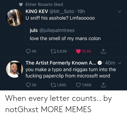 formerly: Elmer Rosario liked  KING KEV @Mr_Soto 19h  U sniff his asshole? Lmfaooooo  juls @juliepalmtrees  love the smell of my mans colon  46  05,639 15.5K  The Artist Formerly Known A... 40m  you make a typo and niggas turn into the  fucking paperclip from microsoft word  39  t01,895 7,868 When every letter counts.. by notGhxst MORE MEMES