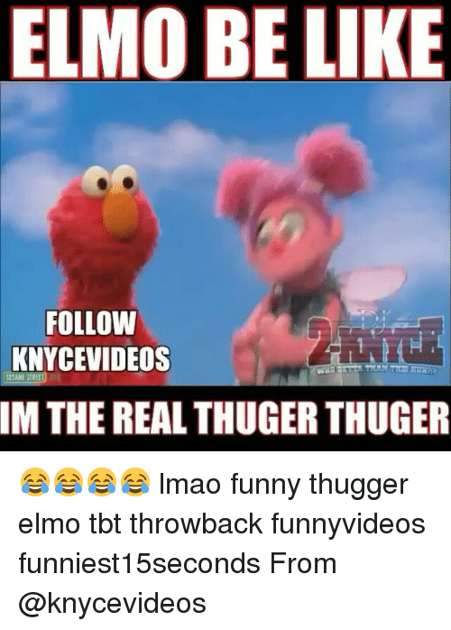 Lmao Funny: ELMO BE LIKE  FOLLOW  KNYCEVIDEOS  SESAME STREET  IM THE REALTHUGER THUGER 😂😂😂😂 lmao funny thugger elmo tbt throwback funnyvideos funniest15seconds From @knycevideos