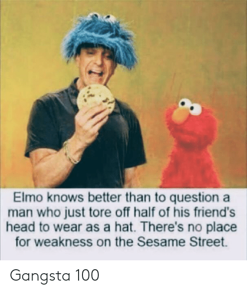 gangsta: Elmo knows better than to question a  man who just tore off half of his friend's  head to wear as a hat. There's no place  for weakness on the Sesame Street. Gangsta 100