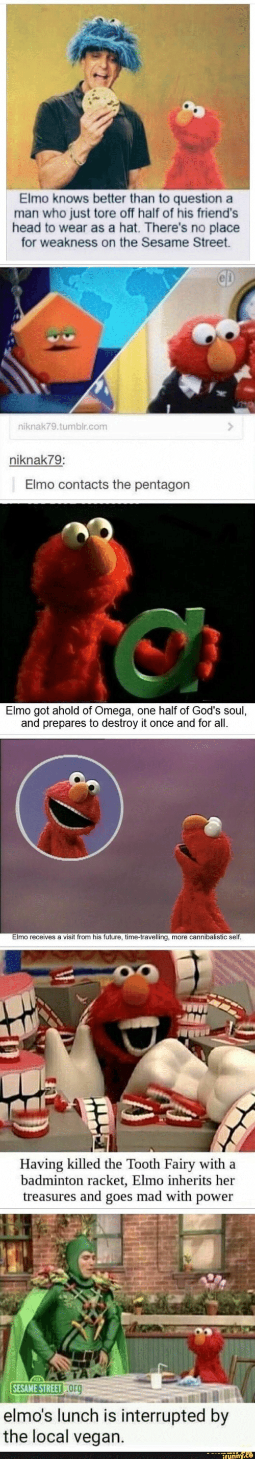 Elmo, Friends, and Future: Elmo knows better than to question a  man who just tore off half of his friend's  head to wear as a hat. There's no place  for weakness on the Sesame Street  CD  niknak79.tumblr.com  niknak79:  Elmo contacts the pentagon  Elmo got ahold of Omega, one half of God's soul,  and prepares to destroy it once and for all.  Elmo receives a visit from his future, time-travelling, more cannibalistic self.  Having killed the Tooth Fairy with a  badminton racket, Elmo inherits her  treasures and goes mad with power  SESAME STREET Org  elmo's lunch is interrupted by  the local vegan.  ifynny.co