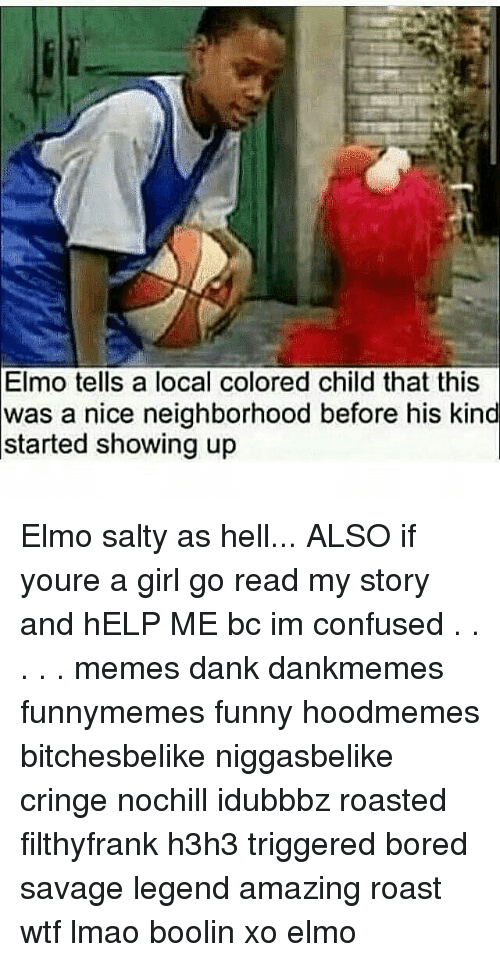 Confused Meme: Elmo tells a local colored child that this  was a nice neighborhood before his kind  started showing up Elmo salty as hell... ALSO if youre a girl go read my story and hELP ME bc im confused . . . . . memes dank dankmemes funnymemes funny hoodmemes bitchesbelike niggasbelike cringe nochill idubbbz roasted filthyfrank h3h3 triggered bored savage legend amazing roast wtf lmao boolin xo elmo