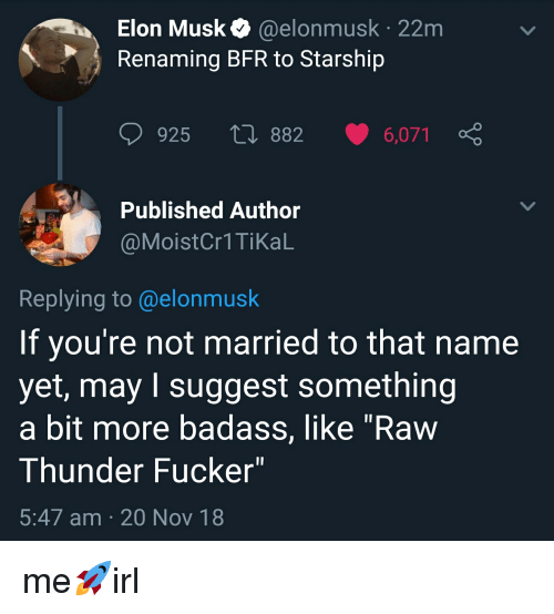 """Badass, Irl, and Elon Musk: Elon Musk @elonmusk 22m  Renaming BFR to Starship  925 882 6,071 ç  Published Author  @MoistCr1 TiKaL  Replying to @elonmusk  If you're not married to that name  yet, may I suggest something  a bit more badass, like """"Raw  Thunder Fucker""""  5:47 am 20 Nov 18"""