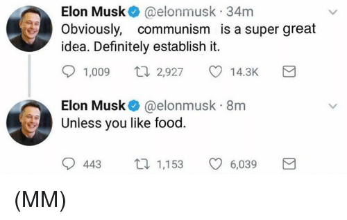 Definitely, Food, and Memes: Elon Musk @elonmusk 34m  Obviously, communism is a super great  idea. Definitely establish it.  1,009 n2,927 co 14.3K  Elon Musk@elonmusk 8nm  Unless you like food  443 1,153  6,039 (MM)