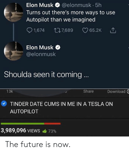 Dank, Future, and Date: Elon Musk @elonmusk 5h  Turns out there's more ways to use  Autopilot than we imagined  S 1,674 7,689 65.2K  Elon Musk  @elonmusk  Shoulda seen it coming  Download  13k  Share  ·TINDER DATE CUMS IN ME IN A TESLA ON  AUTOPILOT  3,989,096 VIEWS  73% The future is now.