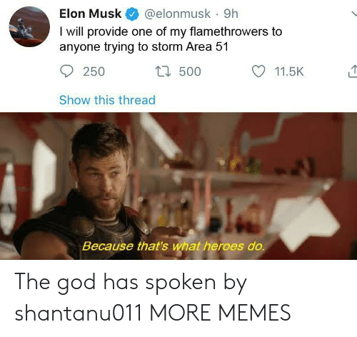 Dank, God, and Memes: Elon Musk  @elonmusk 9h  I will provide one of my flamethrowers to  anyone trying to storm Area 51  t500  250  11.5K  Show this thread  Because that's what heroes do. The god has spoken by shantanu011 MORE MEMES