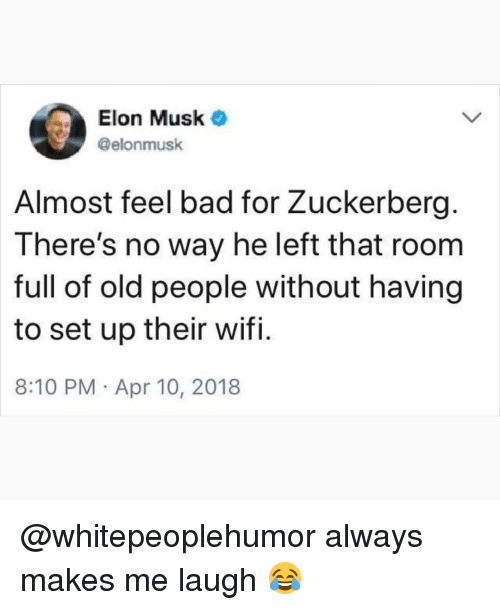 Bad, Memes, and Old People: Elon Musk  @elonmusk  Almost feel bad for Zuckerberg.  There's no way he left that room  full of old people without having  to set up their wifi.  8:10 PM Apr 10, 2018 @whitepeoplehumor always makes me laugh 😂