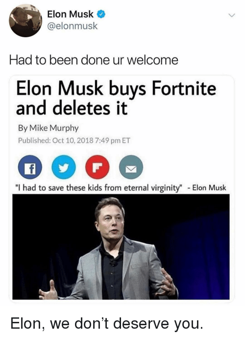 "Memes, Kids, and Virginity: Elon Musk  @elonmusk  Had to been done ur welcome  Elon Musk buys Fortnite  and deletes it  By Mike Murphy  Published: Oct 10, 2018 7:49 pm ET  ""I had to save these kids from eternal virginity""  Elon Musk Elon, we don't deserve you."