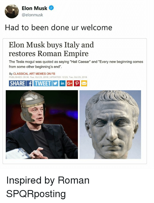 "Empire, Memes, and Classical Art: Elon Musk  @elonmusk  Had to been done ur welcome  Elon Musk buys Italy and  restores Roman Empire  The Tesla mogul was quoted as saying ""Hail Caesar"" and ""Every new beginning comes  from some other beginning's end""  By CLASSICAL ART MEMES ON FB  PUBLISHED: 09:36, Tue, Oct 23, 2018] UPDATED: 12:23, Tue, Oct 23, 2018  SHARE fITWEETinG Inspired by Roman SPQRposting"