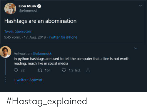 elon musk: Elon Musk  @elonmusk  Hashtags are an abomination  Tweet übersetzen  9:45 vorm. 17. Aug. 2019 Twitter for iPhone  Antwort an @elonmusk  In python hashtags are used to tell the computer that a line is not worth  reading, much like in social media  164  1,9 Tsd.  32  1 weitere Antwort #Hastag_explained