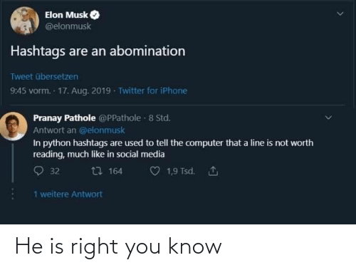 abomination: Elon Musk  @elonmusk  Hashtags are an abomination  Tweet übersetzen  9:45 vorm. 17. Aug. 2019 - Twitter for iPhone  Pranay Pathole @PPathole - 8 Std.  Antwort an @elonmusk  In python hashtags are used to tell the computer that a line is not worth  reading, much like in social media  O 32  t7 164  1,9 Tsd. 1  1 weitere Antwort He is right you know