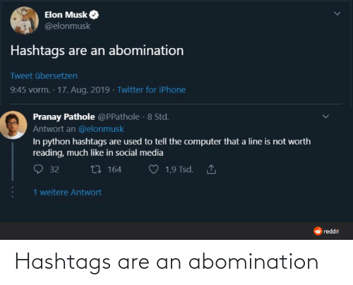 abomination: Elon Musk  @elonmusk  Hashtags are an abomination  Tweet übersetzen  9:45 vorm. 17. Aug. 2019 · Twitter for iPhone  Pranay Pathole @PPathole · 8 Std.  Antwort an @elonmusk  In python hashtags are used to tell the computer that a line is not worth  reading, much like in social media  27 164  1,9 Tsd. 1  32  1 weitere Antwort  O reddit Hashtags are an abomination