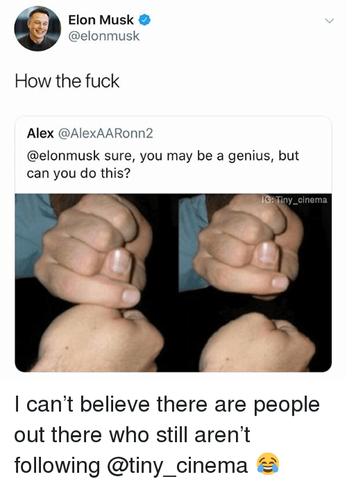 Fuck, Genius, and Dank Memes: Elon Musk  @elonmusk  How the fuck  Alex @AlexAARonn2  @elonmusk sure, you may be a genius, but  can you do this?  IC: Tiny_cinema I can't believe there are people out there who still aren't following @tiny_cinema 😂
