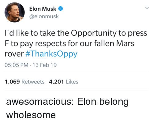 Tumblr, Blog, and Http: Elon Musk  @elonmusk  I'd like to take the Opportunity to press  F to pay respects for our fallen Mars  rover #ThanksOppy  05:05 PM-13 Feb 19  1,069 Retweets 4,201 Likes awesomacious:  Elon belong wholesome