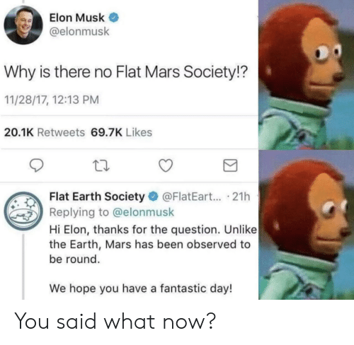 Earth, Mars, and Flat Earth: Elon Musk  @elonmusk  Why is there no Flat Mars Society!?  11/28/17, 12:13 PM  20.1K Retweets 69.7K Likes  Flat Earth Society @FlatEart... .21h  Replying to @elonmusk  Hi Elon, thanks for the question. Unlike  the Earth, Mars has been observed to  be round.  We hope you have a fantastic day! You said what now?