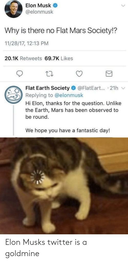 the question: Elon Musk  @elonmusk  Why is there no Flat Mars Society!?  11/28/17, 12:13 PM  20.1K Retweets 69.7K Likes  Flat Earth Society  @FlatEart... 21h v  Replying to @elonmusk  Hi Elon, thanks for the question. Unlike  the Earth, Mars has been observed to  be round.  We hope you have a fantastic day! Elon Musks twitter is a goldmine