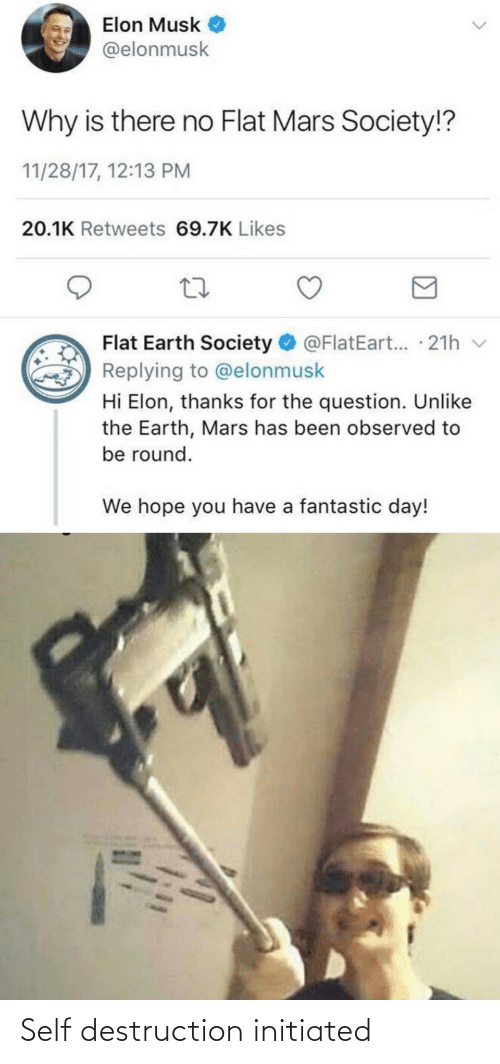 elon musk: Elon Musk  @elonmusk  Why is there no Flat Mars Society!?  11/28/17, 12:13 PM  20.1K Retweets 69.7K Likes  Flat Earth Society O @FlatEart... · 21h v  Replying to @elonmusk  Hi Elon, thanks for the question. Unlike  the Earth, Mars has been observed to  be round.  We hope you have a fantastic day! Self destruction initiated