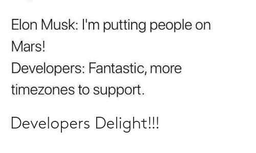 delight: Elon Musk: I'm putting people on  Mars!  Developers: Fantastic, more  timezones to support. Developers Delight!!!